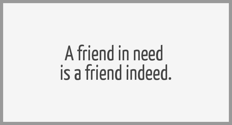 A friend in need is a friend indeed - A friend in need is a friend indeed