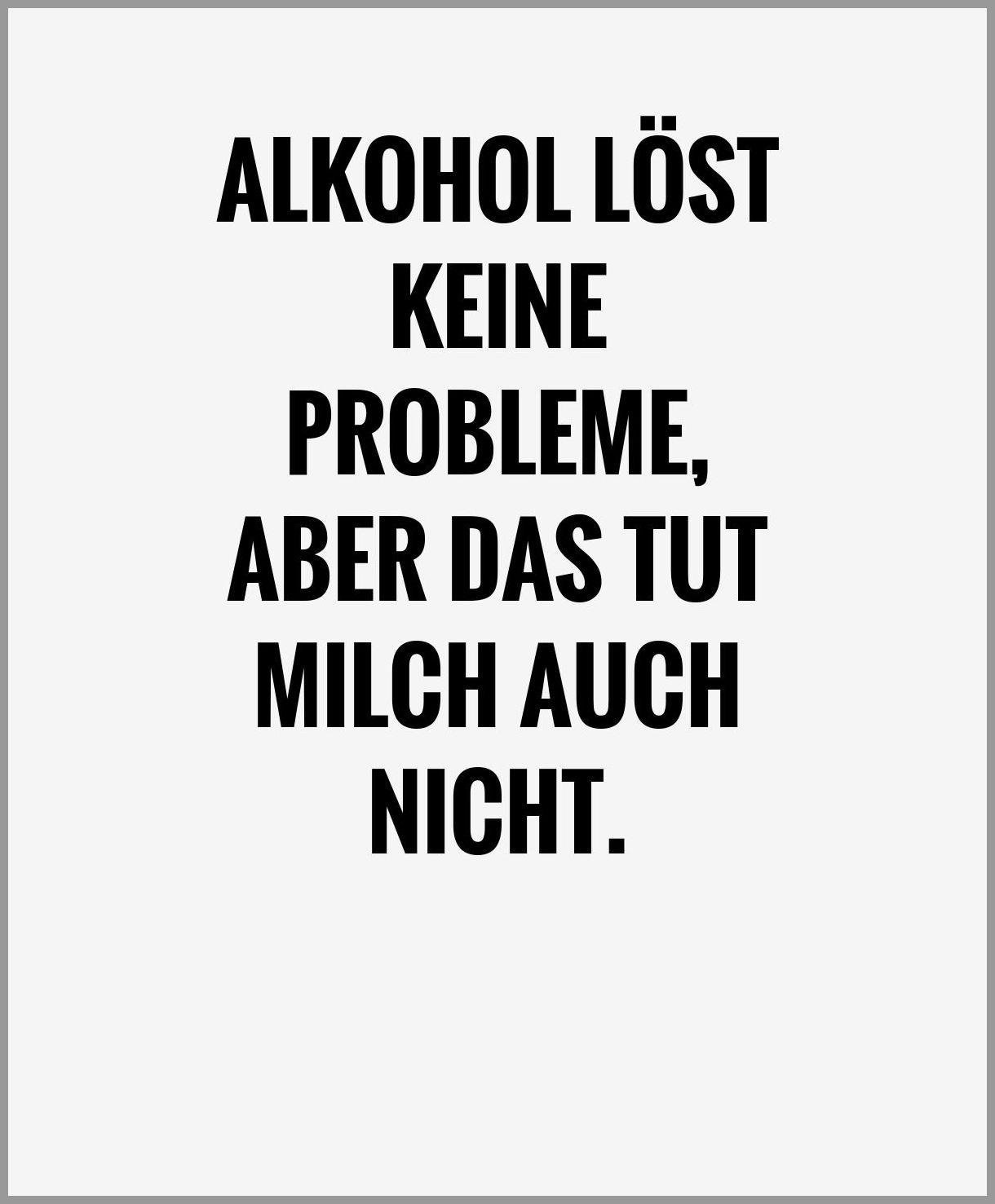 Alkohol loest keine probleme aber das tut milch auch nicht - Alkohol loest keine probleme aber das tut milch auch nicht