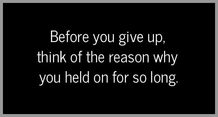Before you give up think of the reason why you held on for so long - Before you give up think of the reason why you held on for so long