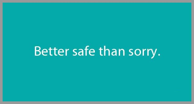 Better safe than sorry - Better safe than sorry