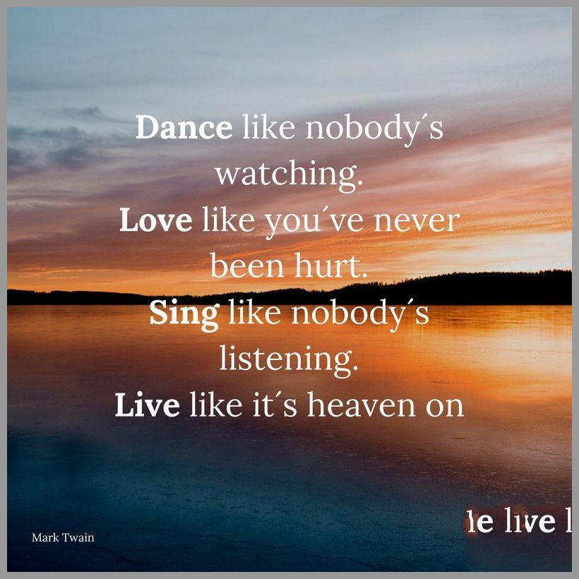 Dance like nobody s watching love like you ve never been hurt sing like nobody s listening live like it s heaven on earth - Dance like nobody s watching love like you ve never been hurt sing like nobody s listening live like it s heaven on earth