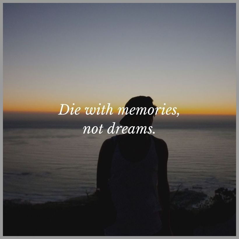 Die with memories not dreams - Die with memories not dreams