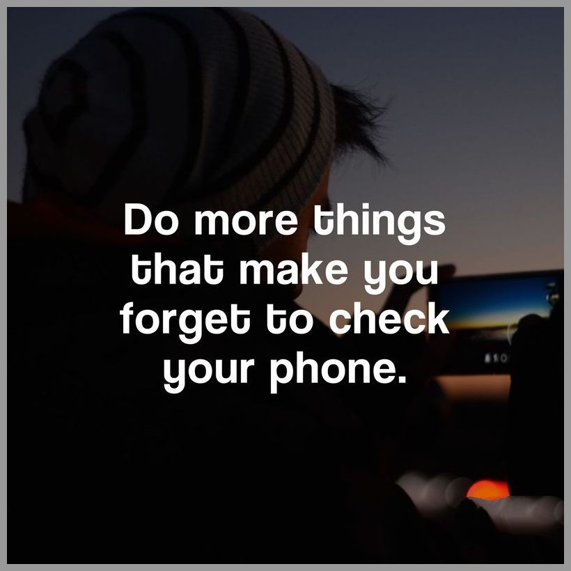 Do more things that make you forget to check your phone - Do more things that make you forget to check your phone