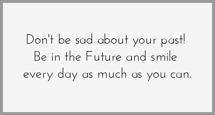 Don t be sad about your past be in the future and smile every day as much as you can - Don t be sad about your past be in the future and smile every day as much as you can
