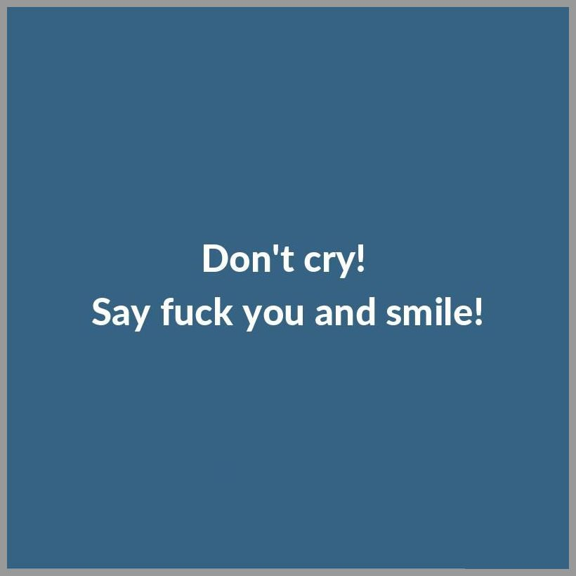 Don t cry say fuck you and smile - Don t cry say fuck you and smile