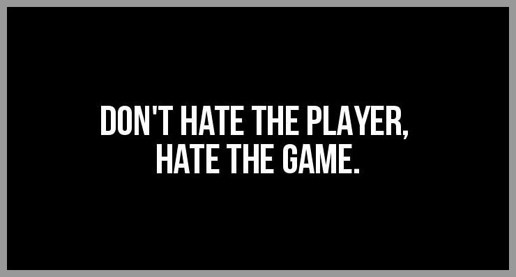 Don t hate the player hate the game - Don t hate the player hate the game