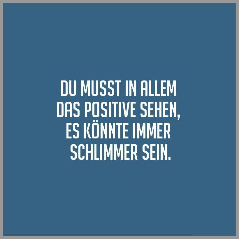 Du musst in allem das positive sehen es koennte immer schlimmer sein - Du musst in allem das positive sehen es koennte immer schlimmer sein