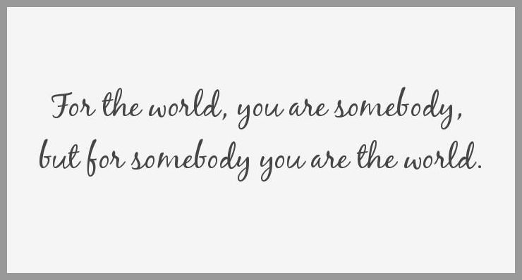 For the world you are somebody but for somebody you are the world - For the world you are somebody but for somebody you are the world