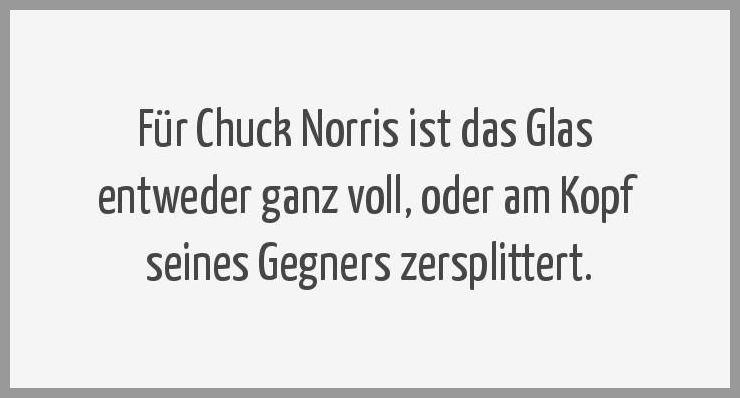 Fuer chuck norris ist das glas entweder ganz voll oder am kopf seines gegners zersplittert - Fuer chuck norris ist das glas entweder ganz voll oder am kopf seines gegners zersplittert