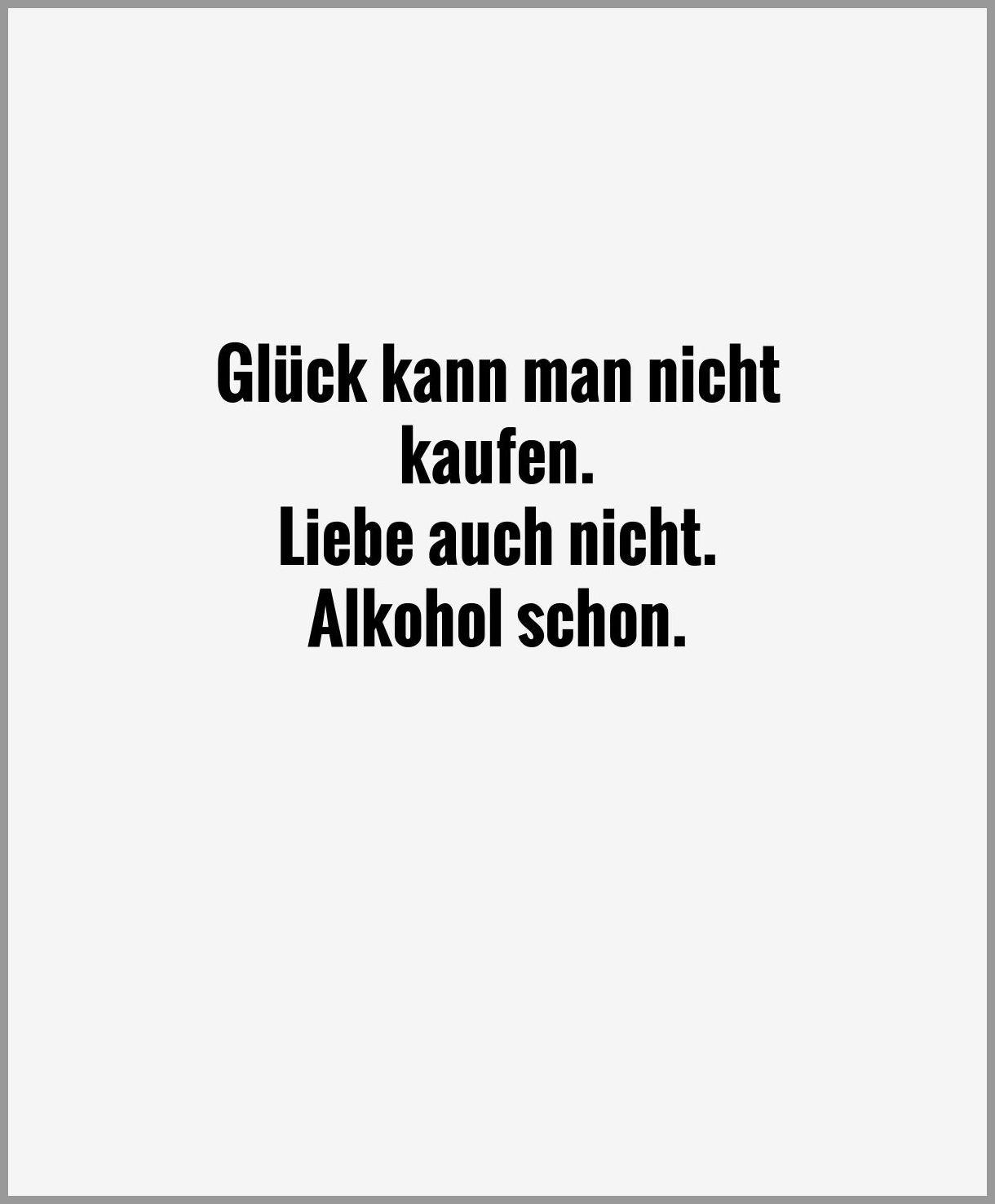Glueck kann man nicht kaufen liebe auch nicht alkohol schon - Glueck kann man nicht kaufen liebe auch nicht alkohol schon