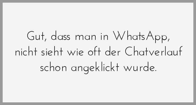 Gut dass man in whatsapp nicht sieht wie oft der chatverlauf schon angeklickt wurde - Gut dass man in whatsapp nicht sieht wie oft der chatverlauf schon angeklickt wurde