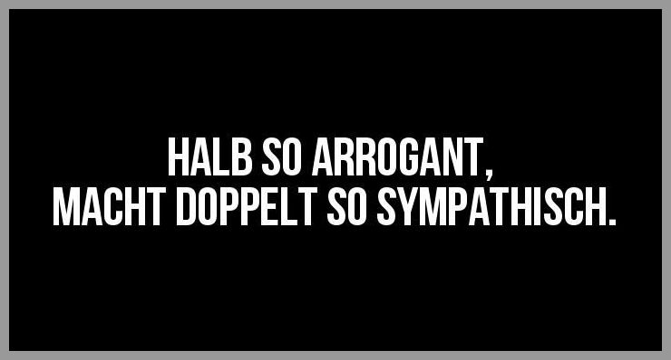 Halb so arrogant macht doppelt so sympathisch - Halb so arrogant macht doppelt so sympathisch