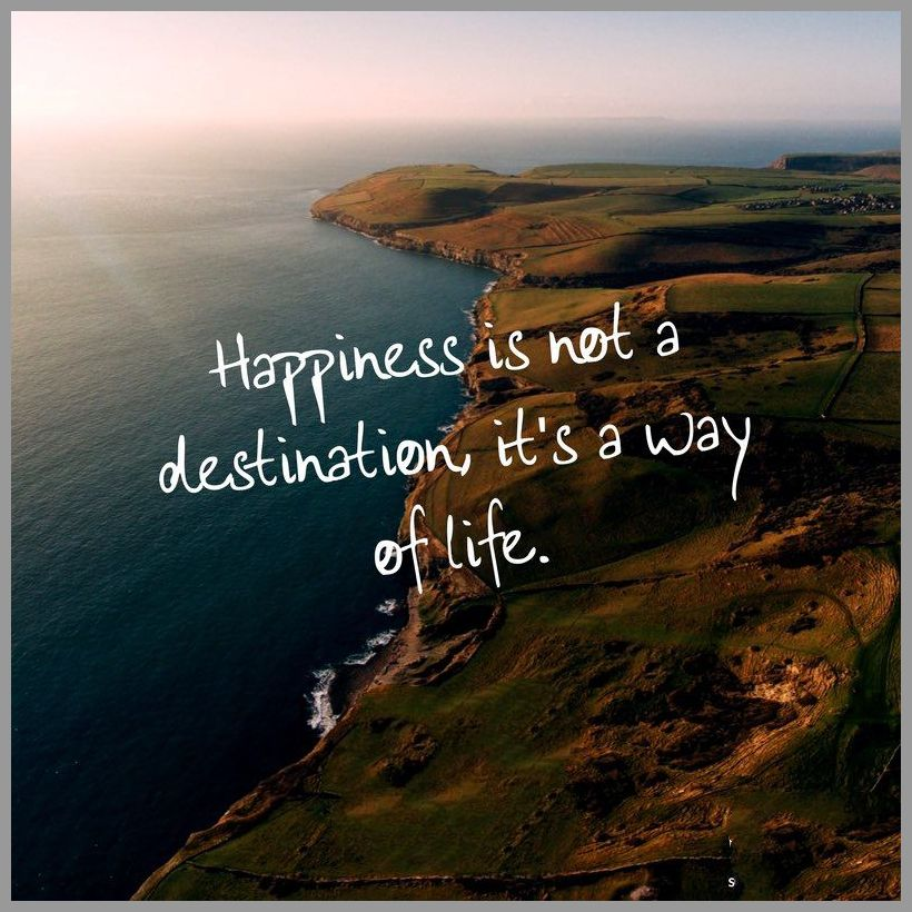 Happiness is not a destination it s a way of life - Happiness is not a destination it s a way of life