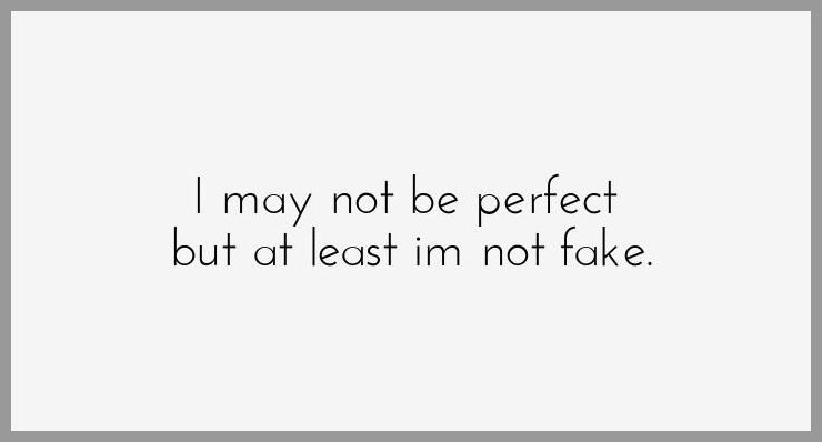 I may not be perfect but at least im not fake - I may not be perfect but at least im not fake