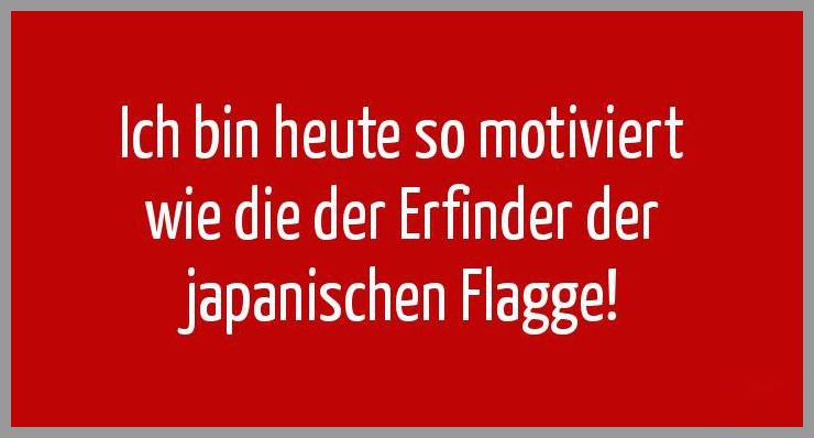 Ich bin heute so motiviert wie die der erfinder der japanischen flagge - Ich bin heute so motiviert wie die der erfinder der japanischen flagge