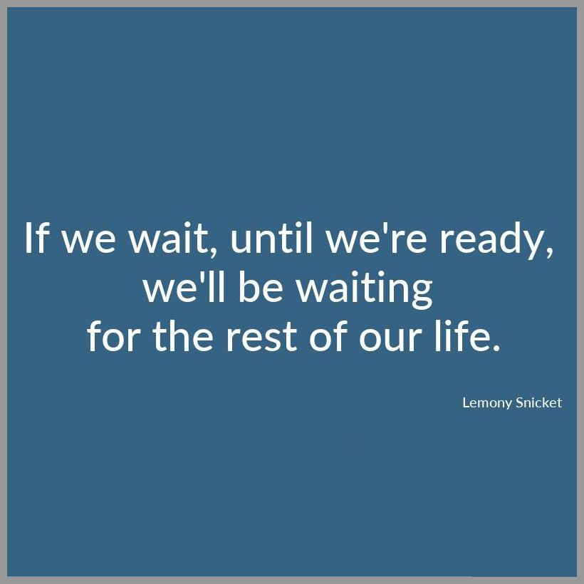 If we wait until we re ready we ll be waiting for the rest of our life - If we wait until we re ready we ll be waiting for the rest of our life