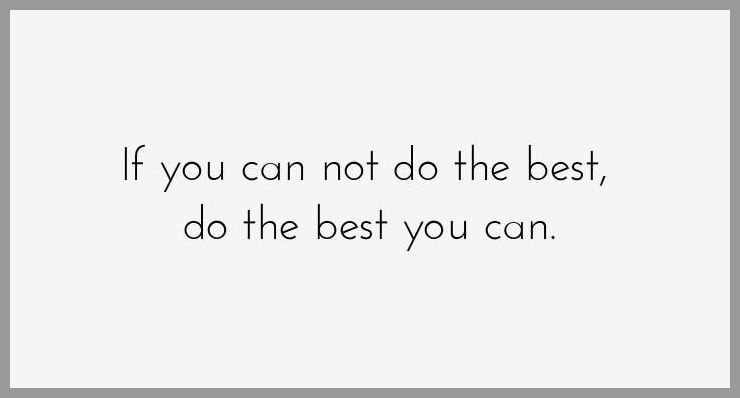 If you can not do the best do the best you can - If you can not do the best do the best you can