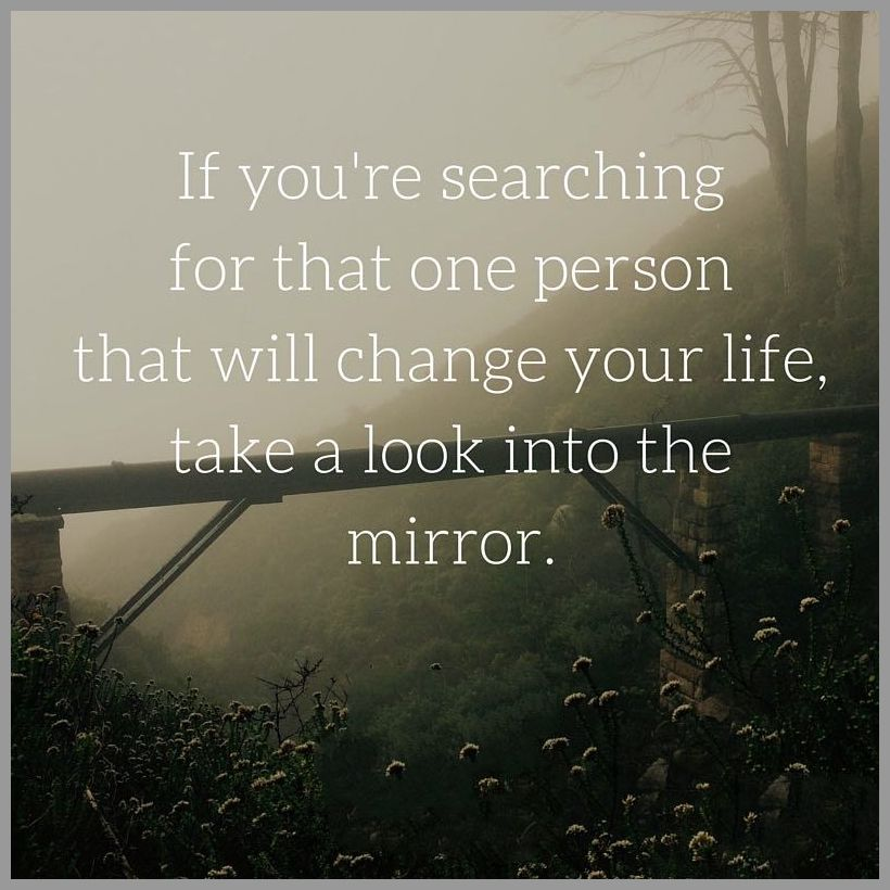 If you re searching for that one person that will change your life take a look into the mirror - If you re searching for that one person that will change your life take a look into the mirror