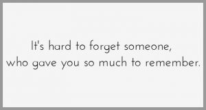 It s hard to forget someone who gave you so much to remember 300x161 - It s hard to forget someone who gave you so much to remember