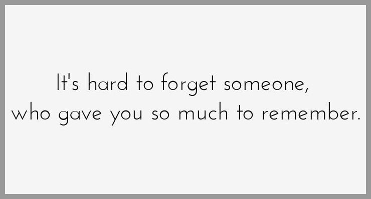 It s hard to forget someone who gave you so much to remember - It s hard to forget someone who gave you so much to remember
