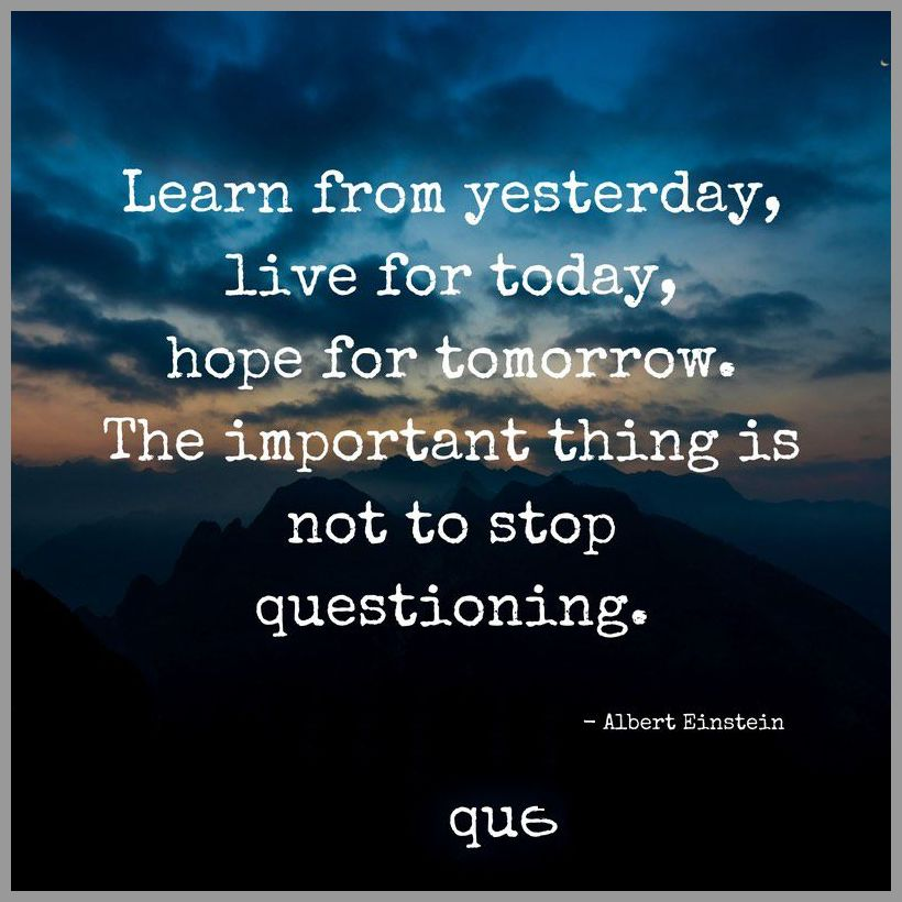 Learn from yesterday live for today hope for tomorrow the important thing is not to stop questioning - Learn from yesterday live for today hope for tomorrow the important thing is not to stop questioning