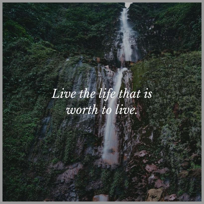 Live the life that is worth to live - Live the life that is worth to live