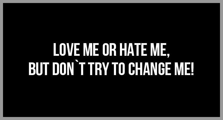 Love me or hate me but don t try to change me - Love me or hate me but don t try to change me