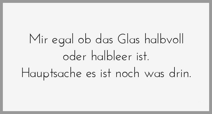 Mir egal ob das glas halbvoll oder halbleer ist hauptsache es ist noch was drin - Mir egal ob das glas halbvoll oder halbleer ist hauptsache es ist noch was drin
