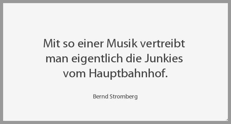 Mit so einer musik vertreibt man eigentlich die junkies vom hauptbahnhof - Mit so einer musik vertreibt man eigentlich die junkies vom hauptbahnhof
