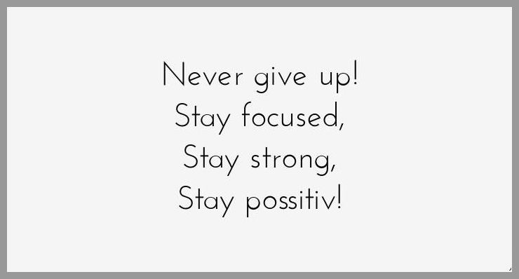 Never give up stay focused stay strong stay possitiv - Never give up stay focused stay strong stay possitiv