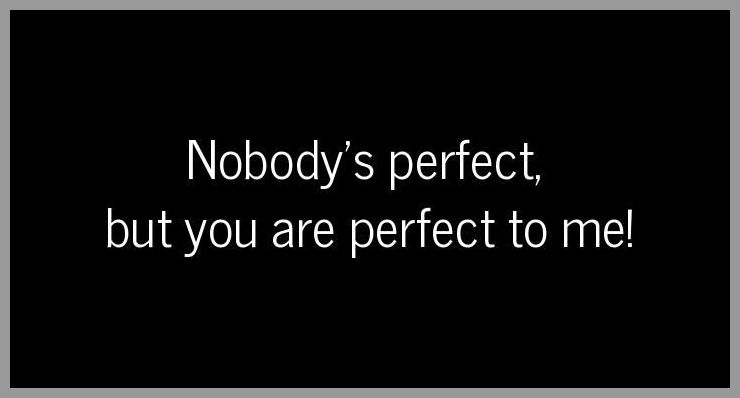 Nobody s perfect but you are perfect to me - Nobody s perfect but you are perfect to me