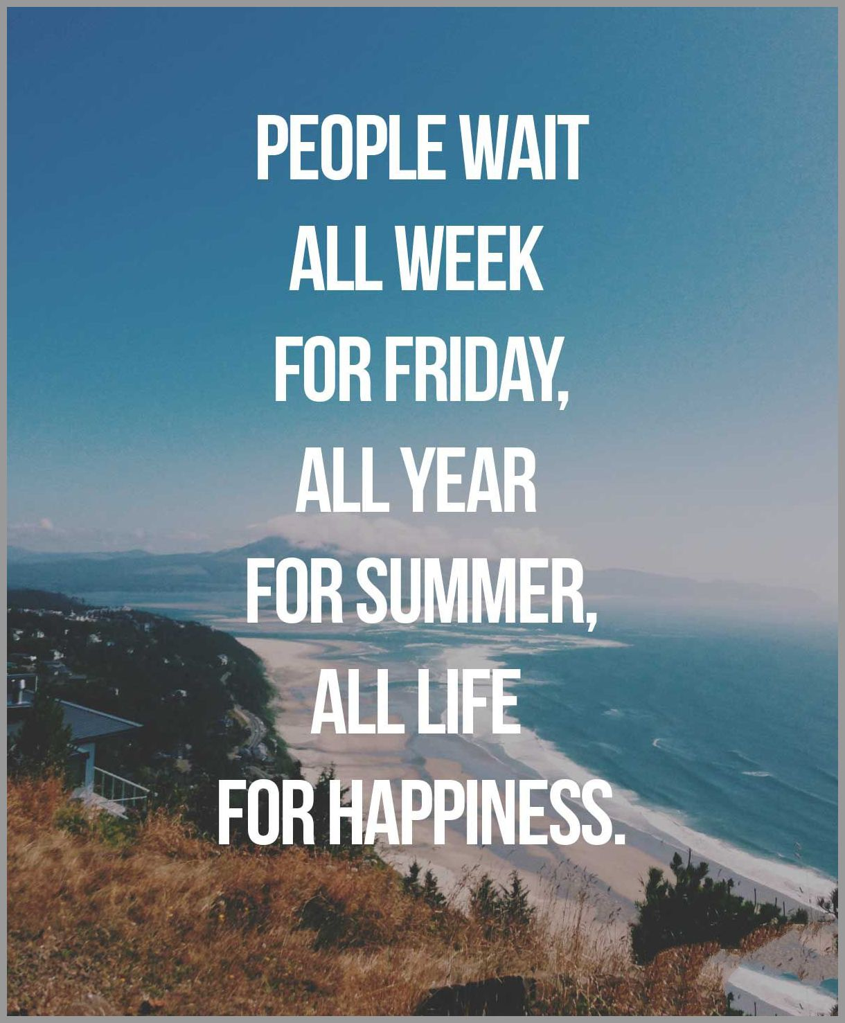 People wait all week for friday all year for summer all life for happiness - People wait all week for friday all year for summer all life for happiness