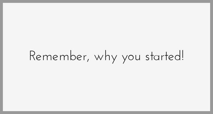 Remember why you started - Remember why you started