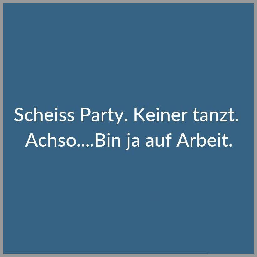 Scheiss party keiner tanzt achso bin ja auf arbeit - Scheiss party keiner tanzt achso bin ja auf arbeit