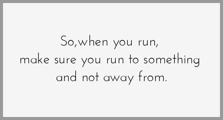 So when you run make sure you run to something and not away from - So when you run make sure you run to something and not away from