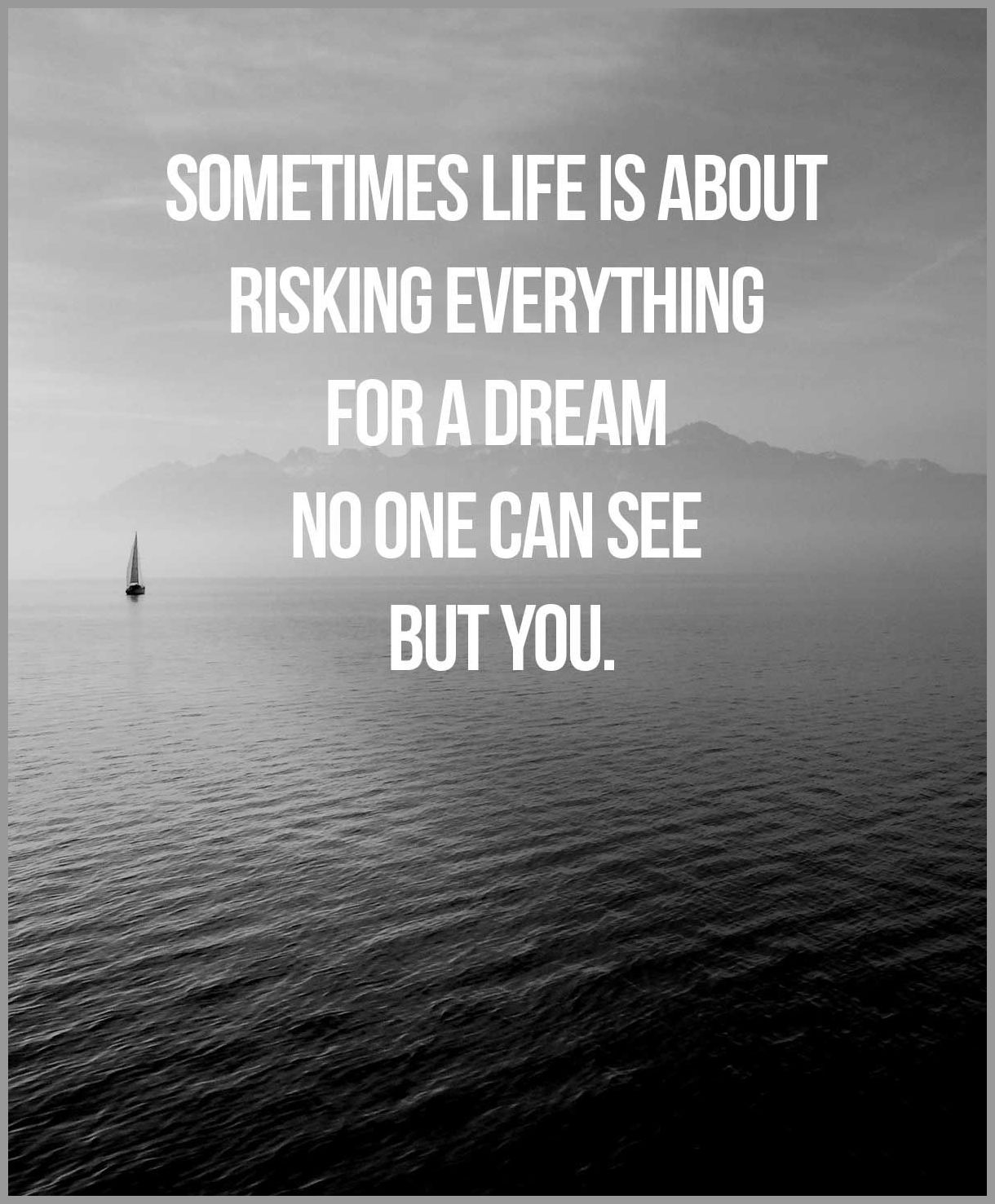Sometimes life is about risking everything for a dream no one can see but you - Sometimes life is about risking everything for a dream no one can see but you