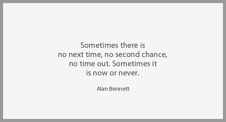 Sometimes there is no next time no second chance no time out sometimes it is now or never - Sometimes there is no next time no second chance no time out sometimes it is now or never