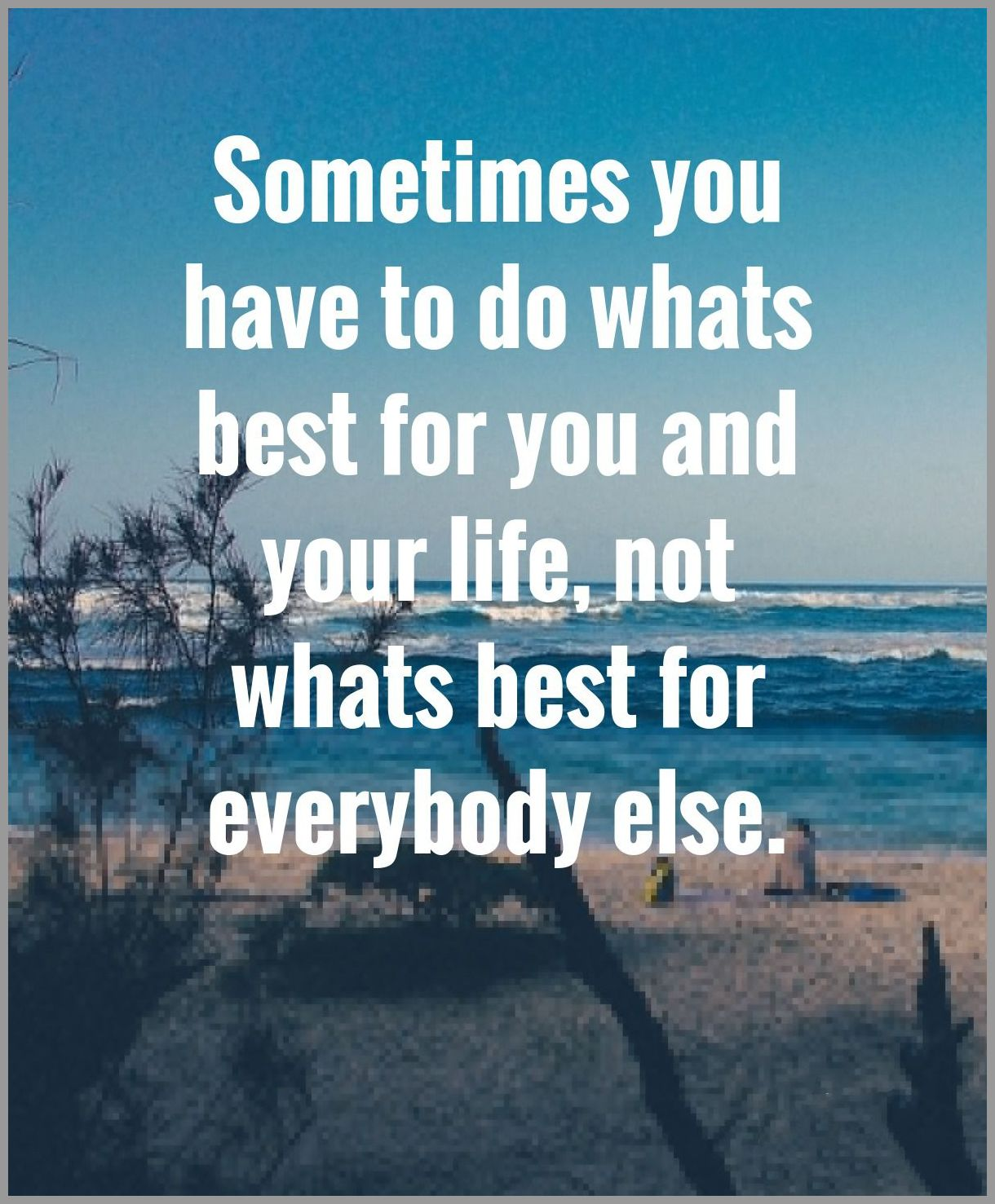 Sometimes you have to do whats best for you and your life not whats best for everybody else - Sometimes you have to do whats best for you and your life not whats best for everybody else