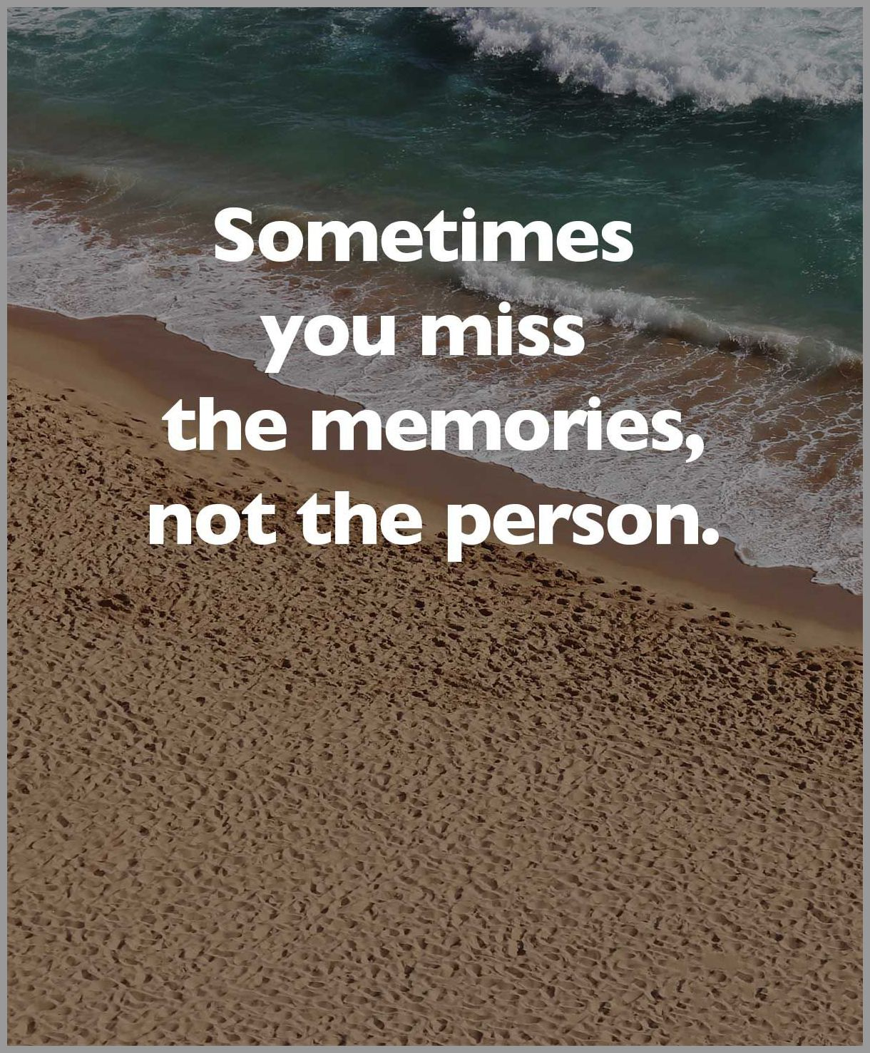 Sometimes you miss the memories not the person - Sometimes you miss the memories not the person