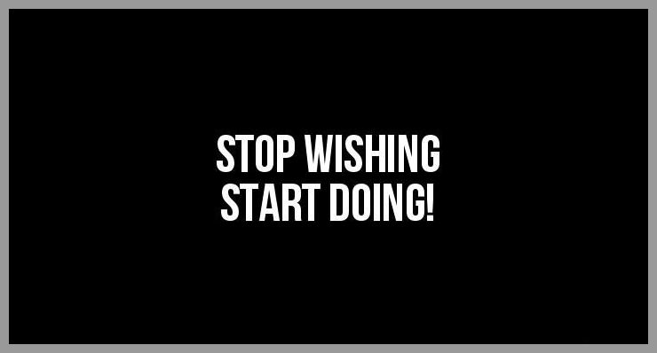 Stop wishing start doing - Stop wishing start doing