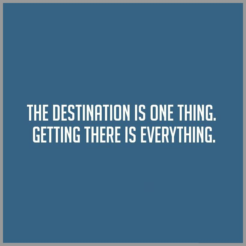 The destination is one thing getting there is everything - The destination is one thing getting there is everything