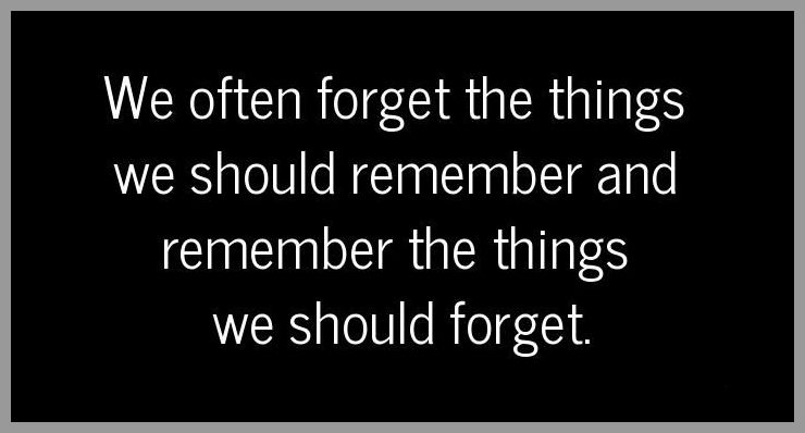 We often forget the things we should remember and remember the things we should forget - We often forget the things we should remember and remember the things we should forget