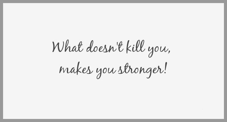 What doesn t kill you makes you stronger - What doesn t kill you makes you stronger
