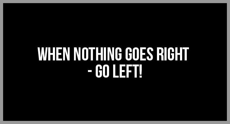 When nothing goes right go left - When nothing goes right go left