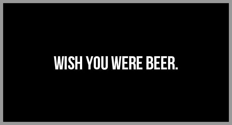 Wish you were beer - Wish you were beer