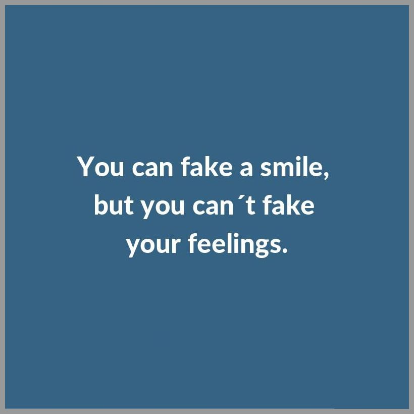 You can fake a smile but you can t fake your feelings - You can fake a smile but you can t fake your feelings