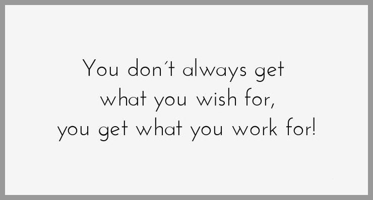 You don t always get what you wish for you get what you work for - You don t always get what you wish for you get what you work for
