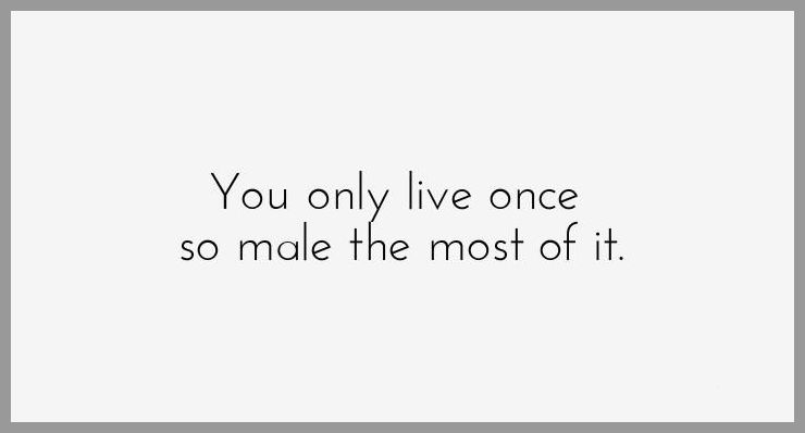 You only live once so male the most of it - You only live once so male the most of it
