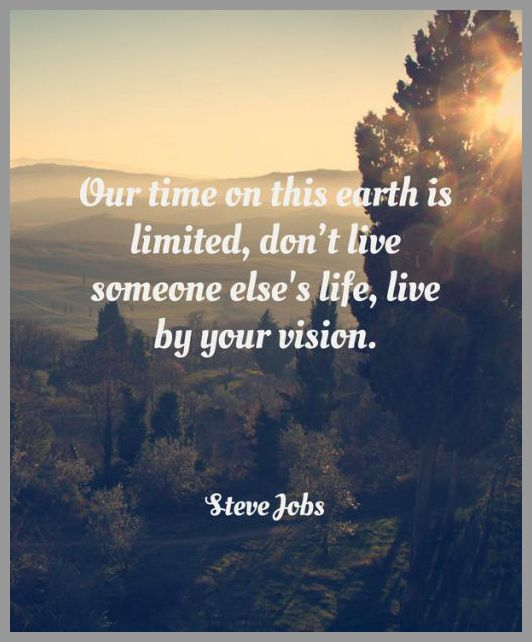Your time on this earth is limited dont live someone elses life live by your vision - Your time on this earth is limited dont live someone elses life live by your vision